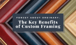 Forget about Ordinary: The Key Benefits of Custom Framing